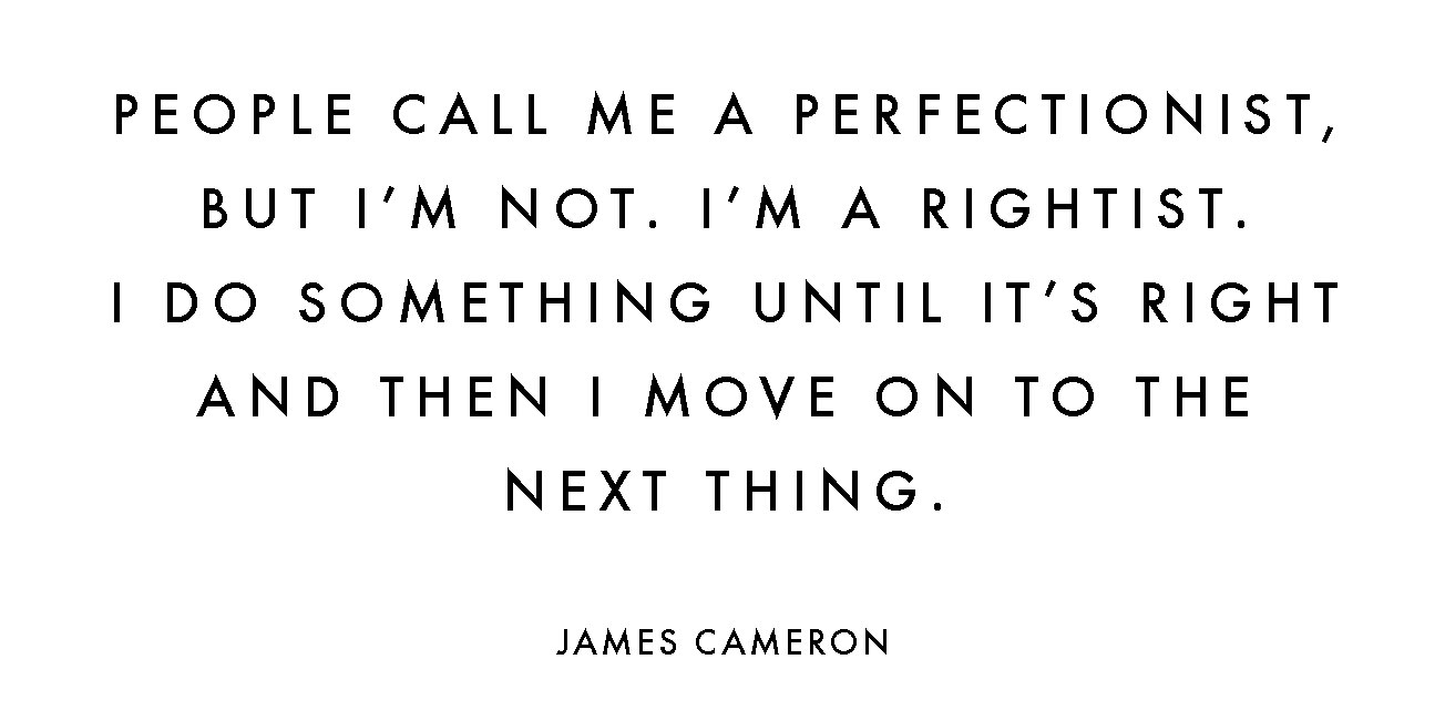 PEOPLE CALL ME A PERFECTIONIST, BUT I'M NOT. I'M A RIGHTIST. I DO SOMETHING UNTIL IT'S RIGHT AND THEN I MOVE ON TO THE NEXT THING. JAMES CAMERON